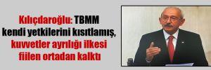 Kılıçdaroğlu: TBMM kendi yetkilerini kısıtlamış, kuvvetler ayrılığı ilkesi fiilen ortadan kalktı