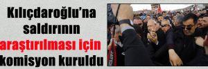 Kılıçdaroğlu'na saldırının araştırılması için komisyon kuruldu