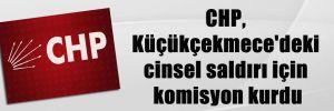 CHP, Küçükçekmece'deki cinsel saldırı için komisyon kurdu