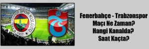 Fenerbahçe – Trabzonspor Maçı Ne Zaman? Hangi Kanalda? Saat Kaçta?
