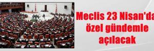 Meclis 23 Nisan'da özel gündemle açılacak