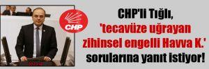CHP'li Tığlı, 'tecavüze uğrayan zihinsel engelli Havva K.' sorularına yanıt istiyor!