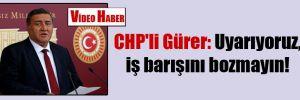 CHP'li Gürer: Uyarıyoruz, iş barışını bozmayın!