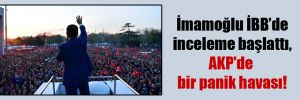 İmamoğlu İBB'de inceleme başlattı, AKP'de bir panik havası!