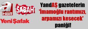 YandAŞ gazetelerin 'İmamoğlu rantımızı, arpamızı kesecek' paniği!