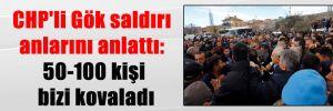 CHP'li Gök saldırı anlarını anlattı: 50-100 kişi bizi kovaladı