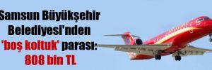 Samsun Büyükşehir Belediyesi'nden 'boş koltuk' parası: 808 bin TL