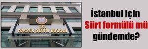 İstanbul için Siirt formülü mü gündemde?