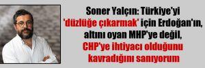 Soner Yalçın: Türkiye'yi 'düzlüğe çıkarmak' için Erdoğan'ın, altını oyan MHP'ye değil, CHP'ye ihtiyacı olduğunu kavradığını sanıyorum