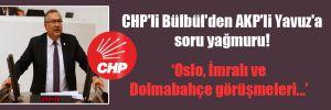 CHP'li Bülbül'den AKP'li Yavuz'a soru yağmuru!