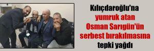 Kılıçdaroğlu'na yumruk atan Osman Sarıgün'ün serbest bırakılmasına tepki yağdı