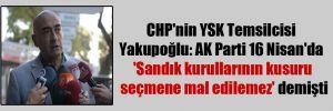 CHP'nin YSK Temsilcisi Yakupoğlu: AK Parti 16 Nisan'da 'Sandık kurullarının kusuru seçmene mal edilemez' demişti