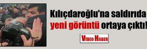 Kılıçdaroğlu'na saldırıda yeni görüntü ortaya çıktı!