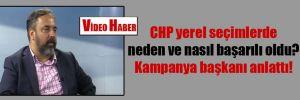 CHP yerel seçimlerde neden ve nasıl başarılı oldu? Kampanya başkanı anlattı!