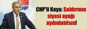 CHP'li Kaya: Saldırının siyasi ayağı aydınlatılsın!