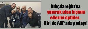 Kılıçdaroğlu'na yumruk atan kişinin ellerini öptüler.. Biri de AKP aday adayı!
