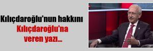 Kılıçdaroğlu'nun hakkını Kılıçdaroğlu'na veren yazı…