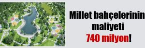 Millet bahçelerinin maliyeti 740 milyon!
