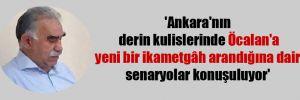 'Ankara'nın derin kulislerinde Öcalan'a yeni bir ikametgâh arandığına dair senaryolar konuşuluyor'