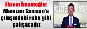 Ekrem İmamoğlu: Atamızın Samsun'a çıkışındaki ruhu gibi çalışacağız