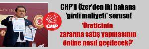 CHP'li Özer'den iki bakana 'girdi maliyeti' sorusu! 'Üreticinin zararına satış yapmasının önüne nasıl geçilecek?'