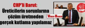 CHP'li Barut: Üreticilerin sorunlarına çözüm üretmeden gerçek kutlama yapılamaz