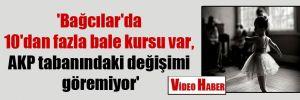 'Bağcılar'da 10'dan fazla bale kursu var, AKP tabanındaki değişimi göremiyor'