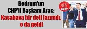 Bodrum'un CHP'li Başkanı Aras: Kasabaya bir deli lazımdı, o da geldi