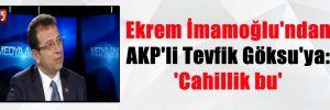 Ekrem İmamoğlu'ndan AKP'li Tevfik Göksu'ya: 'Cahillik bu'