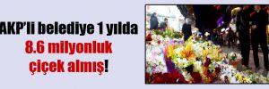 AKP'li belediye 1 yılda 8.6 milyonluk çiçek almış!