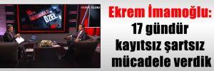Ekrem İmamoğlu: 17 gündür kayıtsız şartsız mücadele verdik