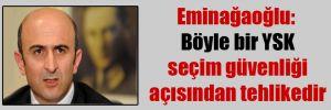 Eminağaoğlu: Böyle bir YSK seçim güvenliği açısından tehlikedir