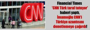 Financial Times 'CNN Türk taraf tutuyor' haberi yaptı , İmamoğlu CNN'i Türkiye uzantısını denetlemeye çağırdı!