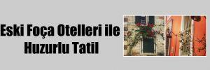 Eski Foça Otelleri ile Huzurlu Tatil