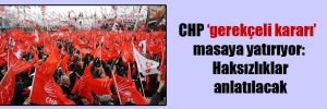 CHP 'gerekçeli kararı' masaya yatırıyor: Haksızlıklar anlatılacak