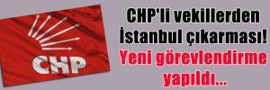 CHP'li vekillerden İstanbul çıkarması! Yeni görevlendirme yapıldı…