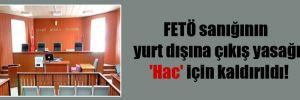 FETÖ sanığının yurt dışına çıkış yasağı 'Hac' için kaldırıldı!