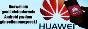 Huawei'nin yeni telefonlarında Android yazılımı güncellenemeyecek!
