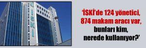 'İSKİ'de 124 yönetici, 874 makam aracı var, bunları kim, nerede kullanıyor?'