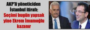 AKP'li yöneticiden İstanbul itirafı: Seçimi bugün yapsak yine Ekrem İmamoğlu kazanır