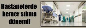 Hastanelerde kemer sıkma dönemi!