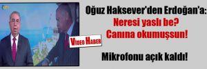 Oğuz Haksever'den Erdoğan'a: Neresi yaslı be? Canına okumuşsun!