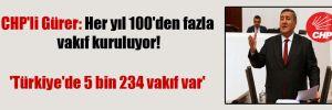 CHP'li Gürer: Her yıl 100'den fazla vakıf kuruluyor! 'Türkiye'de 5 bin 234 vakıf var'