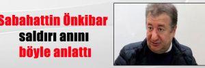 Sabahattin Önkibar saldırı anını böyle anlattı
