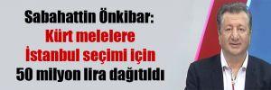 Sabahattin Önkibar: Kürt melelere İstanbul seçimi için 50 milyon lira dağıtıldı