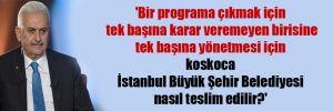 'Bir programa çıkmak için tek başına karar veremeyen birisine tek başına yönetmesi için koskoca İstanbul Büyük Şehir Belediyesi nasıl teslim edilir?'