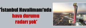 'İstanbul Havalimanı'nda hava durumu radarı yok'