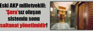 Eski AKP milletvekili: 'Şura'sız oluşan sistemin sonu saltanat yönetimidir!