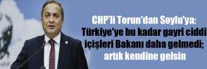 CHP'li Torun'dan Soylu'ya: Türkiye'ye bu kadar gayri ciddi içişleri Bakanı daha gelmedi; artık kendine gelsin