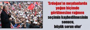 'Erdoğan'ın meydanlarda yoğun biçimde görülmesine rağmen seçimin kaybedilmesinin sonucu, büyük sorun olur'